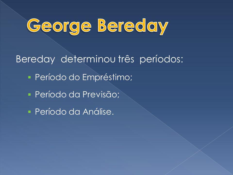 George Bereday Bereday determinou três períodos: