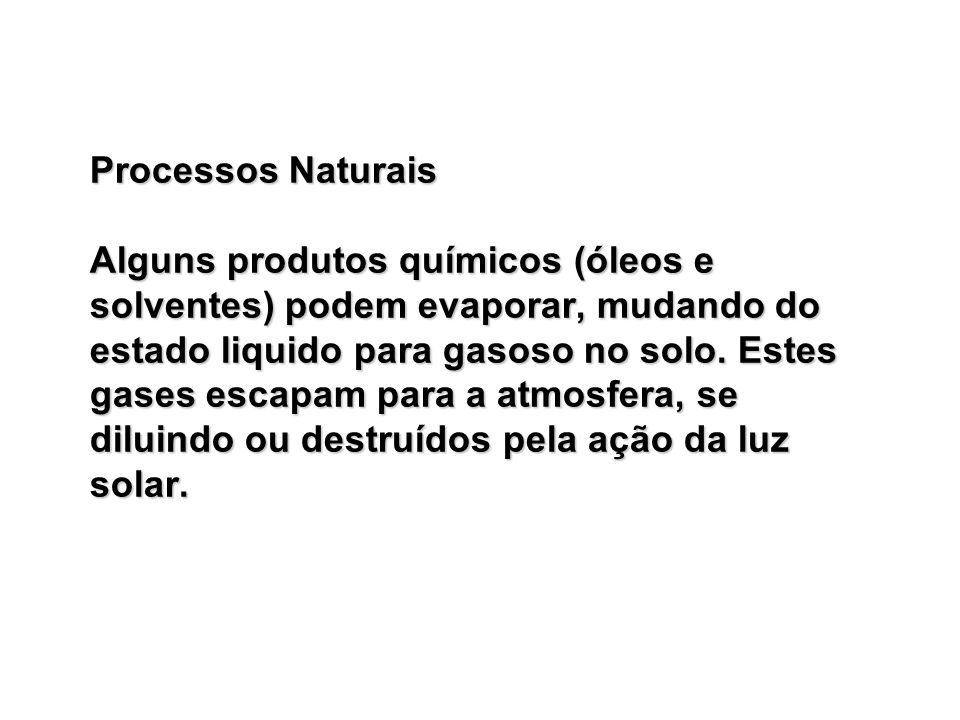 Processos Naturais Alguns produtos químicos (óleos e solventes) podem evaporar, mudando do estado liquido para gasoso no solo.
