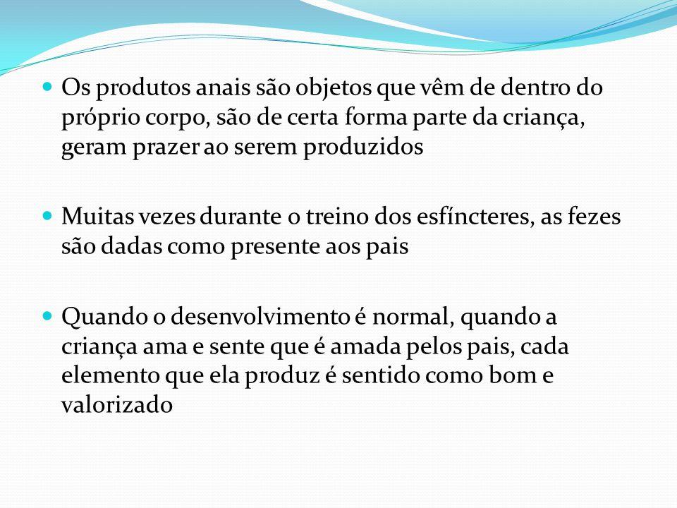 Os produtos anais são objetos que vêm de dentro do próprio corpo, são de certa forma parte da criança, geram prazer ao serem produzidos