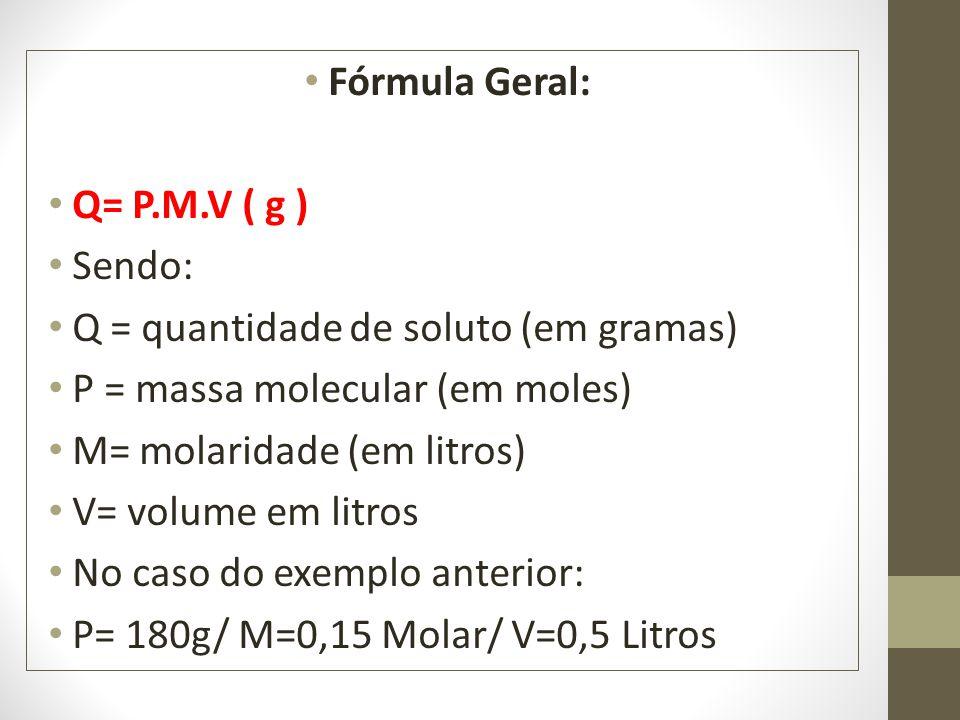 Fórmula Geral: Q= P.M.V ( g ) Sendo: Q = quantidade de soluto (em gramas) P = massa molecular (em moles)