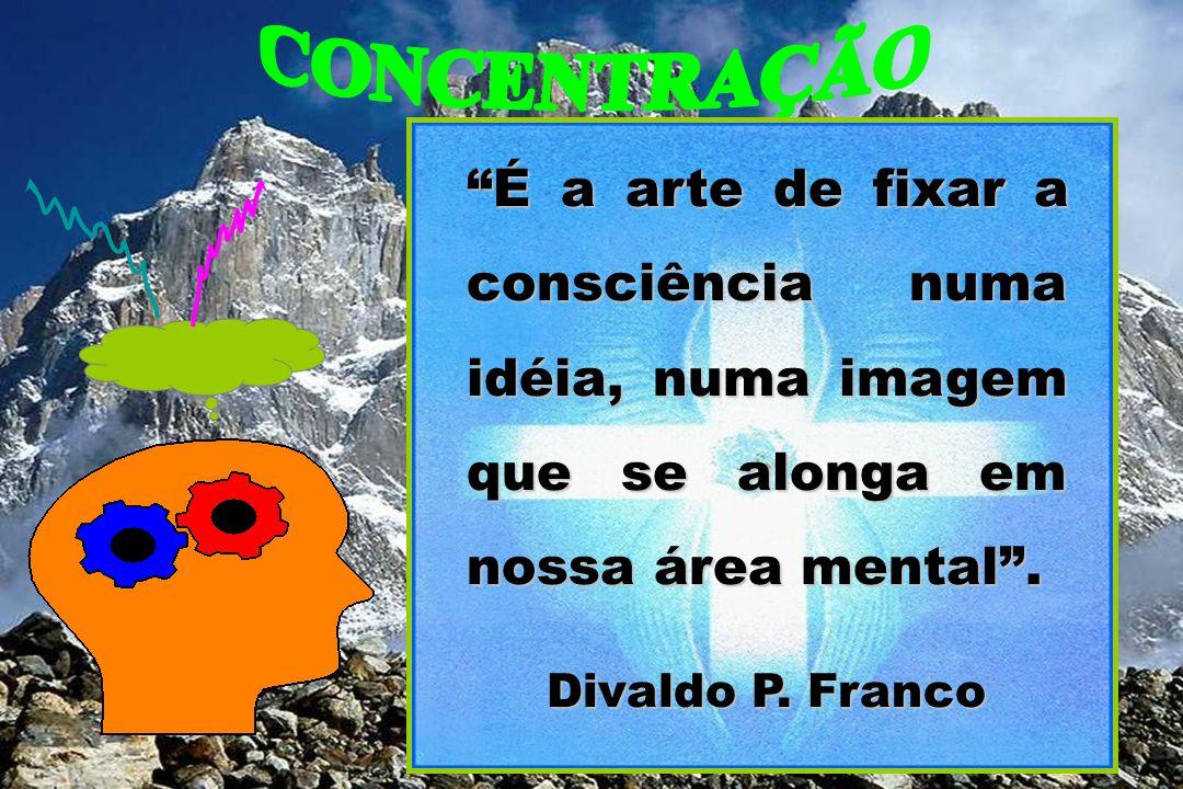 CONCENTRAÇÃO É a arte de fixar a consciência numa idéia, numa imagem que se alonga em nossa área mental .