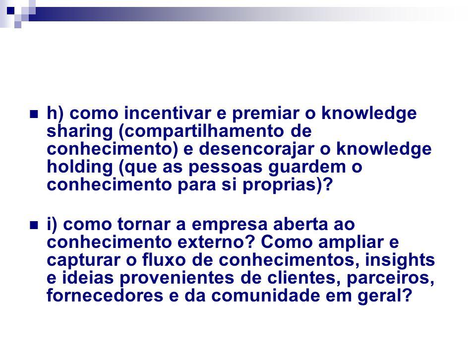 h) como incentivar e premiar o knowledge sharing (compartilhamento de conhecimento) e desencorajar o knowledge holding (que as pessoas guardem o conhecimento para si proprias)