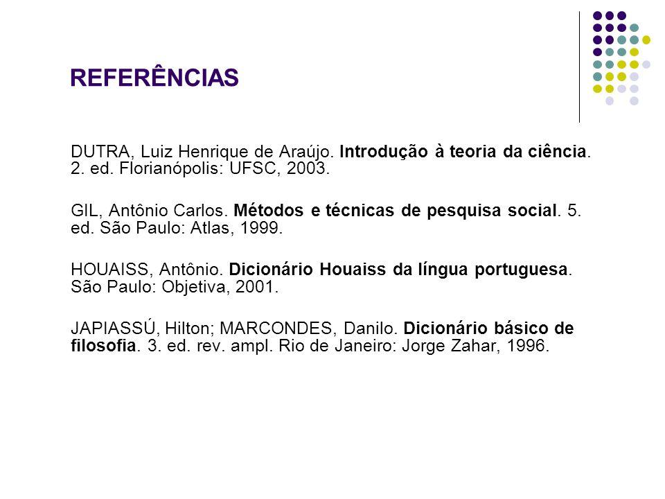 REFERÊNCIAS DUTRA, Luiz Henrique de Araújo. Introdução à teoria da ciência. 2. ed. Florianópolis: UFSC, 2003.