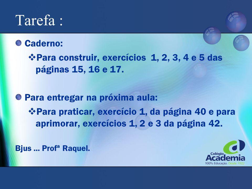 Tarefa : Caderno: Para construir, exercícios 1, 2, 3, 4 e 5 das páginas 15, 16 e 17. Para entregar na próxima aula:
