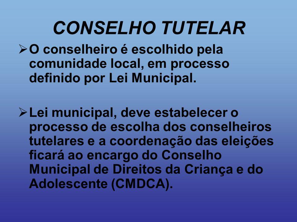CONSELHO TUTELAR O conselheiro é escolhido pela comunidade local, em processo definido por Lei Municipal.