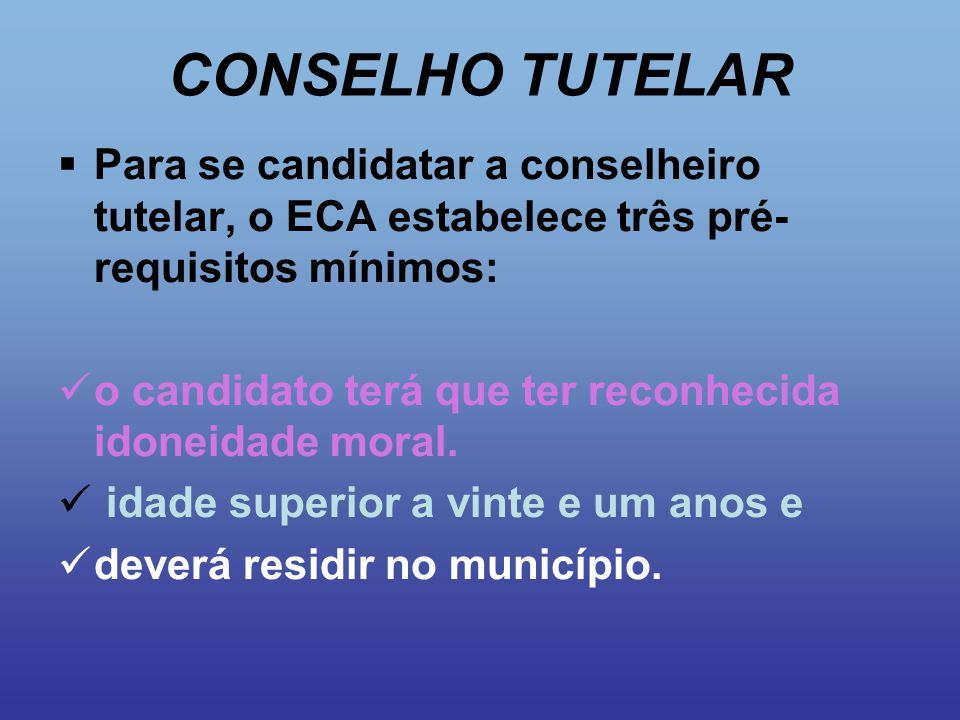CONSELHO TUTELAR Para se candidatar a conselheiro tutelar, o ECA estabelece três pré-requisitos mínimos: