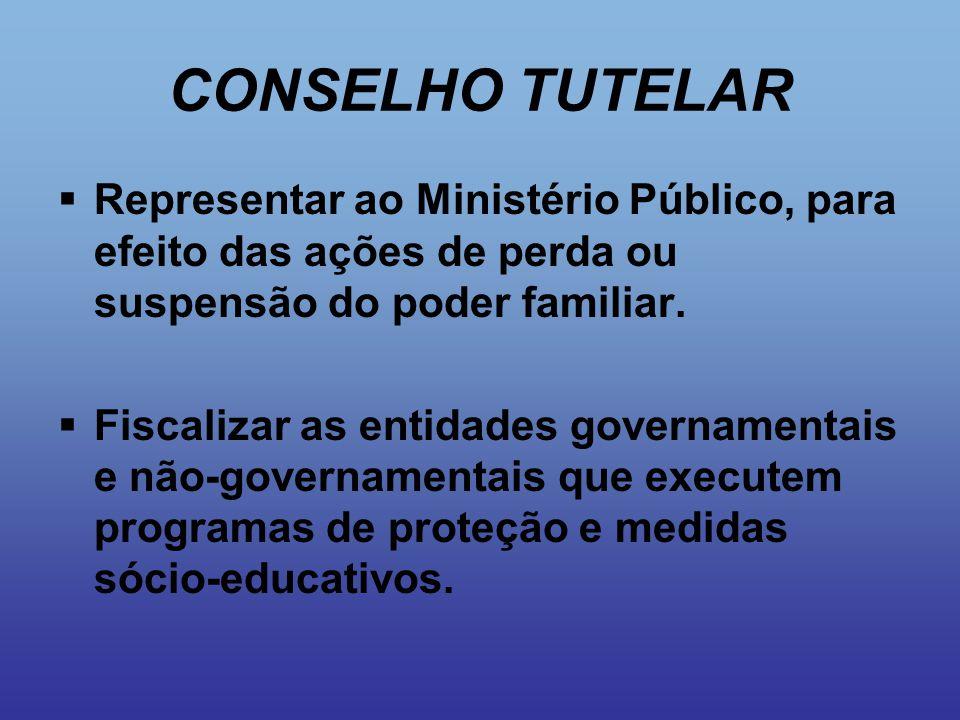 CONSELHO TUTELAR Representar ao Ministério Público, para efeito das ações de perda ou suspensão do poder familiar.