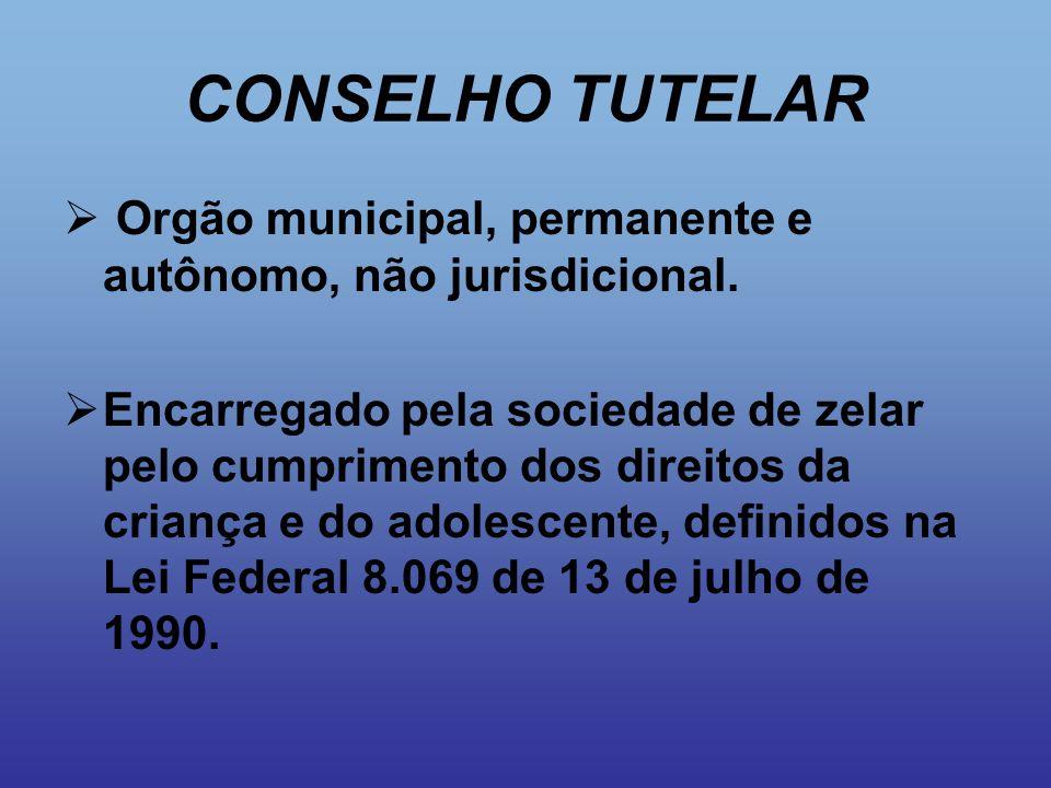 CONSELHO TUTELAR Orgão municipal, permanente e autônomo, não jurisdicional.