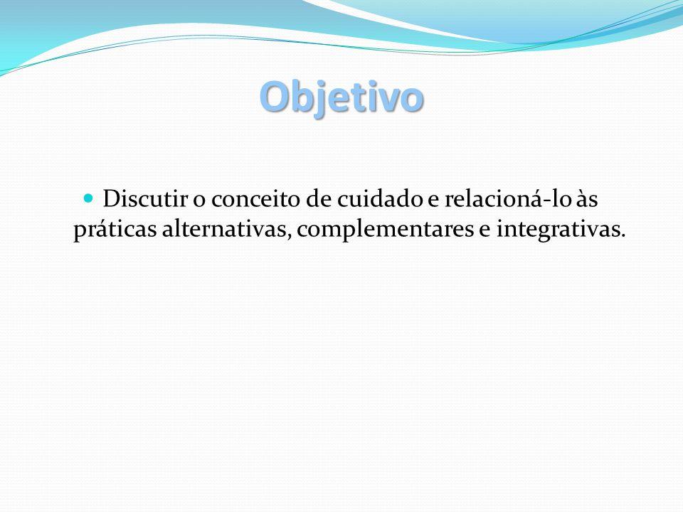 Objetivo Discutir o conceito de cuidado e relacioná-lo às práticas alternativas, complementares e integrativas.