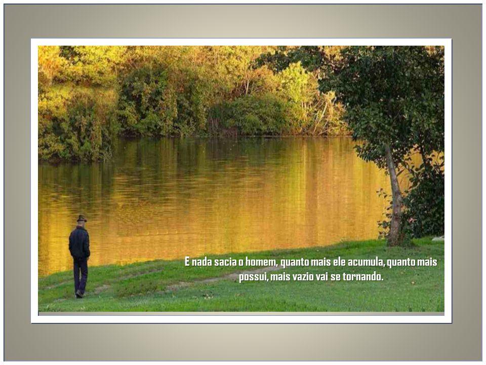 E nada sacia o homem, quanto mais ele acumula, quanto mais possui, mais vazio vai se tornando.