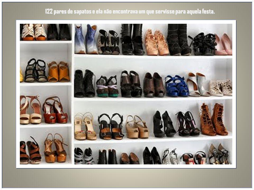 122 pares de sapatos e ela não encontrava um que servisse para aquela festa.