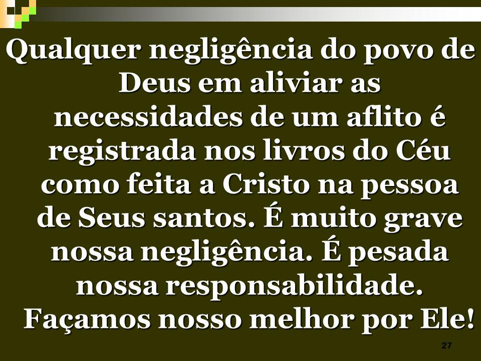 Qualquer negligência do povo de Deus em aliviar as necessidades de um aflito é registrada nos livros do Céu como feita a Cristo na pessoa de Seus santos.