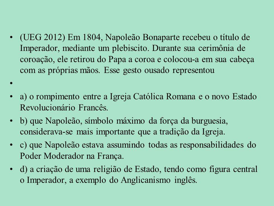 (UEG 2012) Em 1804, Napoleão Bonaparte recebeu o título de Imperador, mediante um plebiscito. Durante sua cerimônia de coroação, ele retirou do Papa a coroa e colocou-a em sua cabeça com as próprias mãos. Esse gesto ousado representou