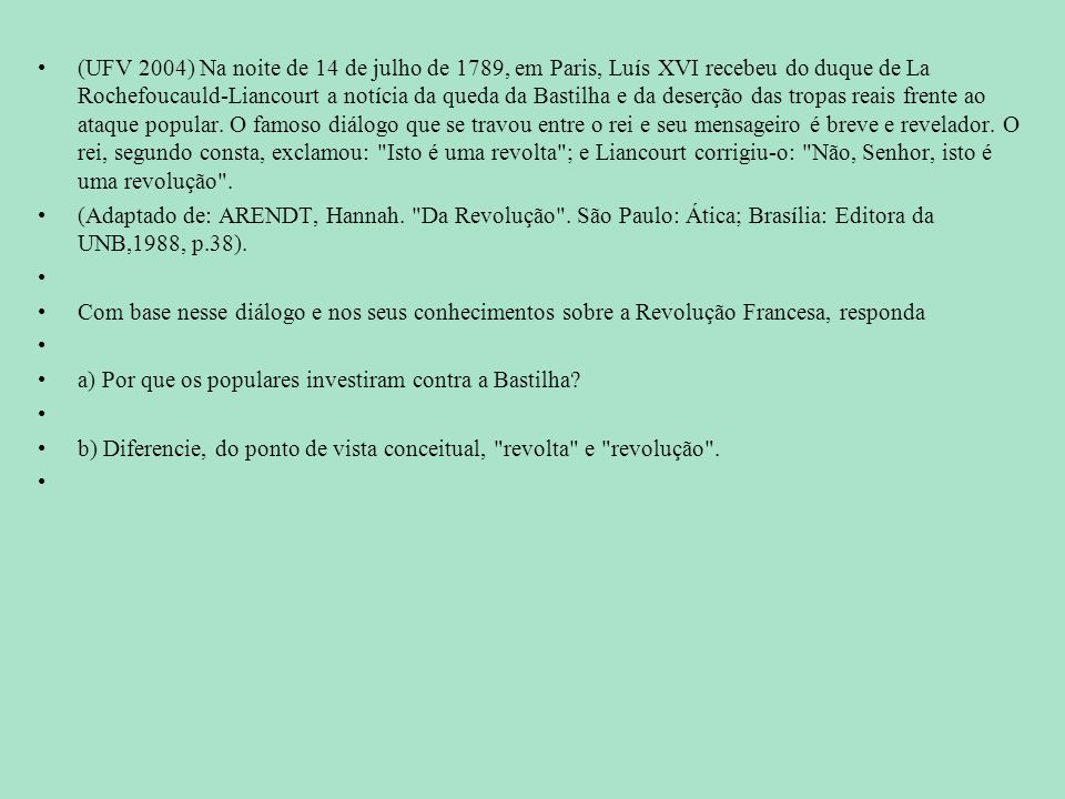 (UFV 2004) Na noite de 14 de julho de 1789, em Paris, Luís XVI recebeu do duque de La Rochefoucauld-Liancourt a notícia da queda da Bastilha e da deserção das tropas reais frente ao ataque popular. O famoso diálogo que se travou entre o rei e seu mensageiro é breve e revelador. O rei, segundo consta, exclamou: Isto é uma revolta ; e Liancourt corrigiu-o: Não, Senhor, isto é uma revolução .