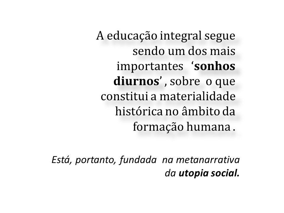 A educação integral segue sendo um dos mais importantes 'sonhos diurnos' , sobre o que constitui a materialidade histórica no âmbito da formação humana .