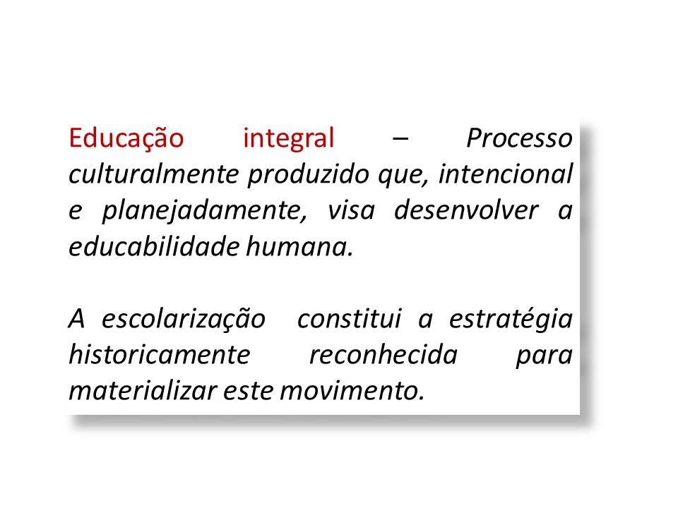 Educação integral – Processo culturalmente produzido que, intencional e planejadamente, visa desenvolver a educabilidade humana.