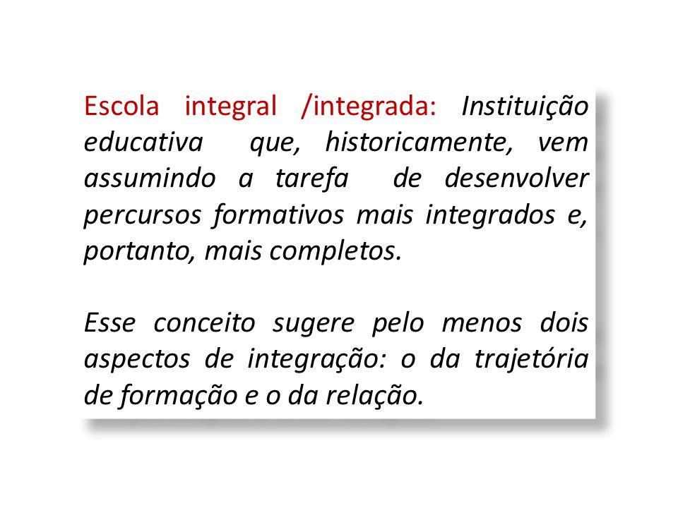 Escola integral /integrada: Instituição educativa que, historicamente, vem assumindo a tarefa de desenvolver percursos formativos mais integrados e, portanto, mais completos.