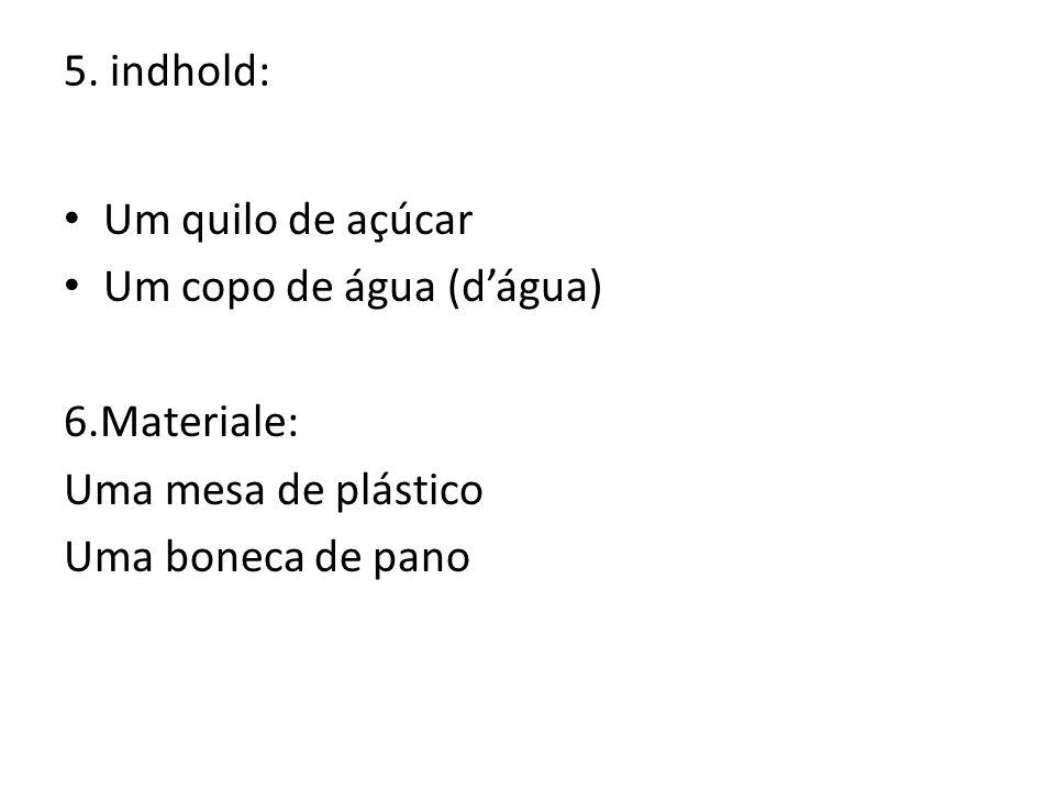 5. indhold: Um quilo de açúcar. Um copo de água (d'água) 6.Materiale: Uma mesa de plástico.