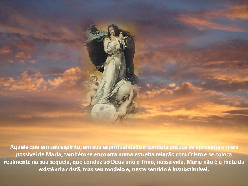 Aquele que em seu espírito, em sua espiritualidade e conduta prática se aproxima o mais possível de Maria, também se encontra numa estreita relação com Cristo e se coloca realmente na sua sequela, que conduz ao Deus uno e trino, nossa vida.