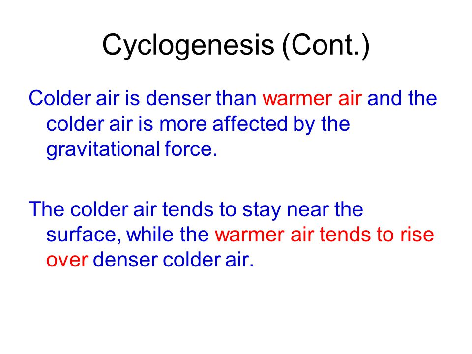 Cyclogenesis (Cont.) Colder air is denser than warmer air and the colder air is more affected by the gravitational force.