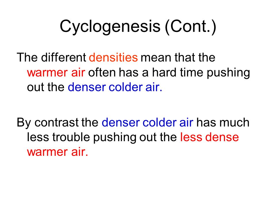 Cyclogenesis (Cont.) The different densities mean that the warmer air often has a hard time pushing out the denser colder air.