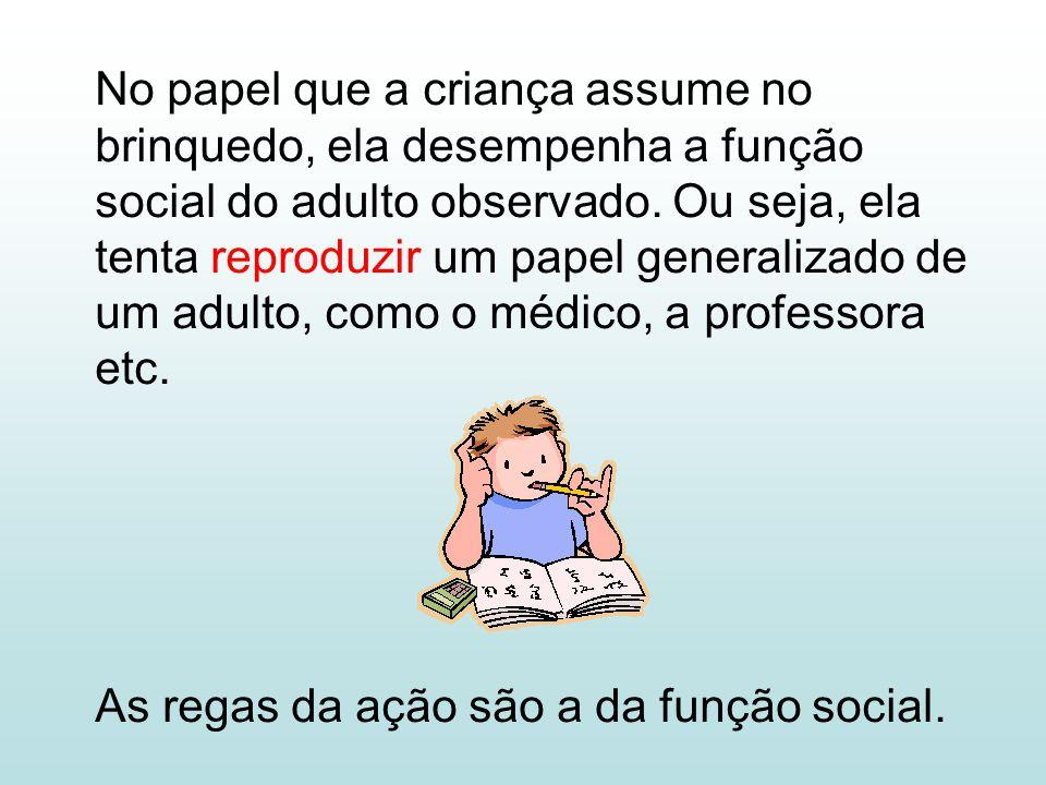 No papel que a criança assume no brinquedo, ela desempenha a função social do adulto observado. Ou seja, ela tenta reproduzir um papel generalizado de um adulto, como o médico, a professora etc.