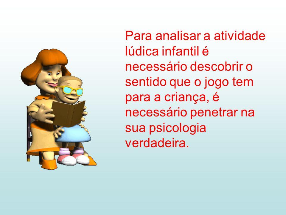 Para analisar a atividade lúdica infantil é necessário descobrir o sentido que o jogo tem para a criança, é necessário penetrar na sua psicologia verdadeira.