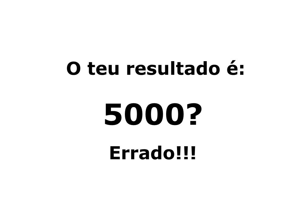 O teu resultado é: 5000 Errado!!!