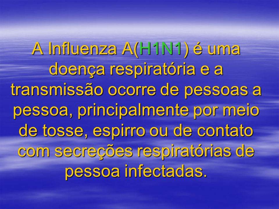 A Influenza A(H1N1) é uma doença respiratória e a transmissão ocorre de pessoas a pessoa, principalmente por meio de tosse, espirro ou de contato com secreções respiratórias de pessoa infectadas.