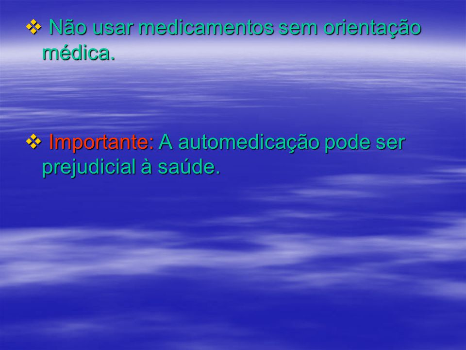 Não usar medicamentos sem orientação médica.