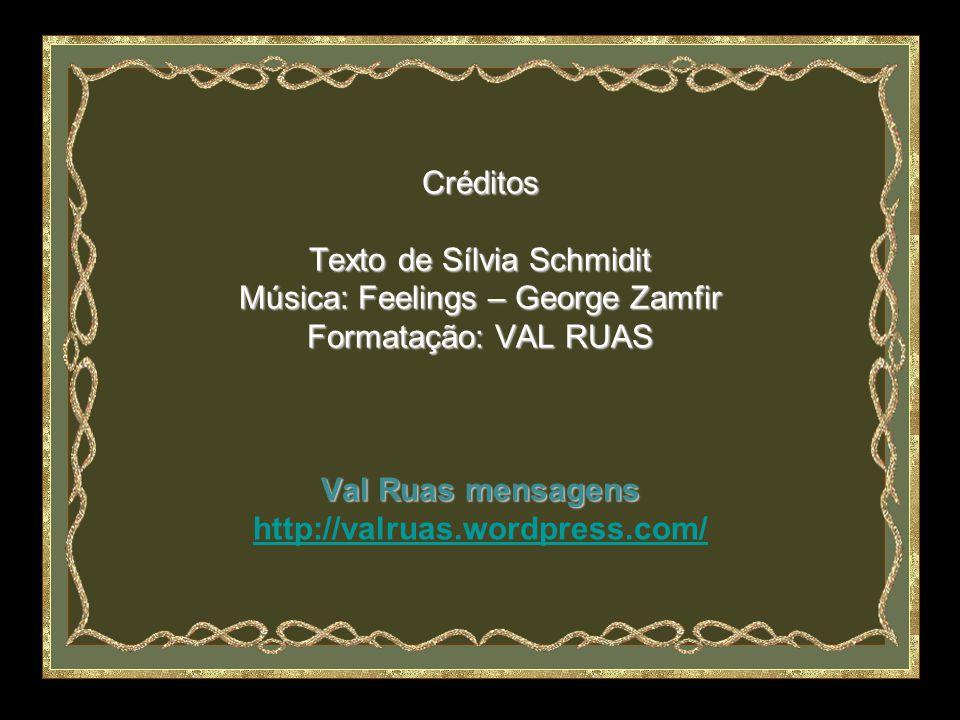 Créditos Texto de Sílvia Schmidit Música: Feelings – George Zamfir Formatação: VAL RUAS Val Ruas mensagens http://valruas.wordpress.com/