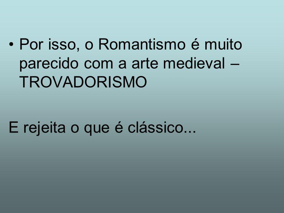 Por isso, o Romantismo é muito parecido com a arte medieval – TROVADORISMO