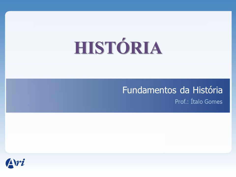 HISTÓRIA Fundamentos da História Prof.: Ítalo Gomes