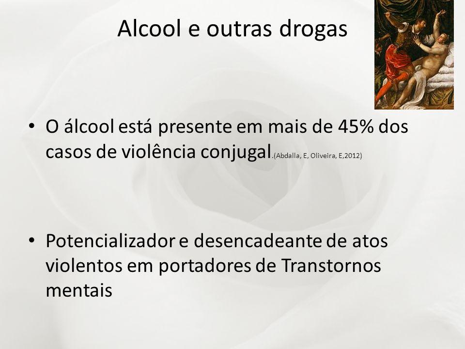 Alcool e outras drogas O álcool está presente em mais de 45% dos casos de violência conjugal.(Abdalla, E, Oliveira, E,2012)