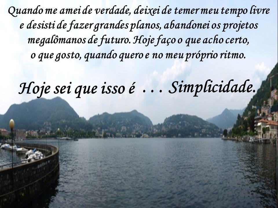 Hoje sei que isso é . . . Simplicidade.