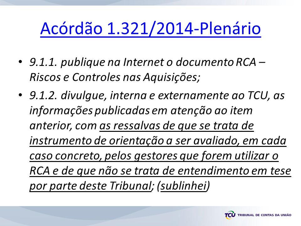 Acórdão 1.321/2014-Plenário 9.1.1. publique na Internet o documento RCA – Riscos e Controles nas Aquisições;