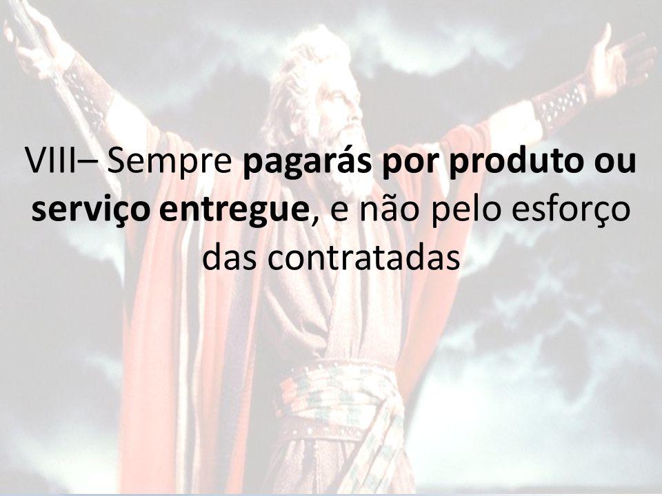 VIII– Sempre pagarás por produto ou serviço entregue, e não pelo esforço das contratadas