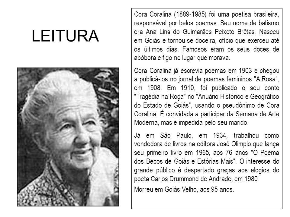 Cora Coralina (1889-1985) foi uma poetisa brasileira, responsável por belos poemas. Seu nome de batismo era Ana Lins do Guimarães Peixoto Brêtas. Nasceu em Goiás e tornou-se doceira, ofício que exerceu até os últimos dias. Famosos eram os seus doces de abóbora e figo no lugar que morava.