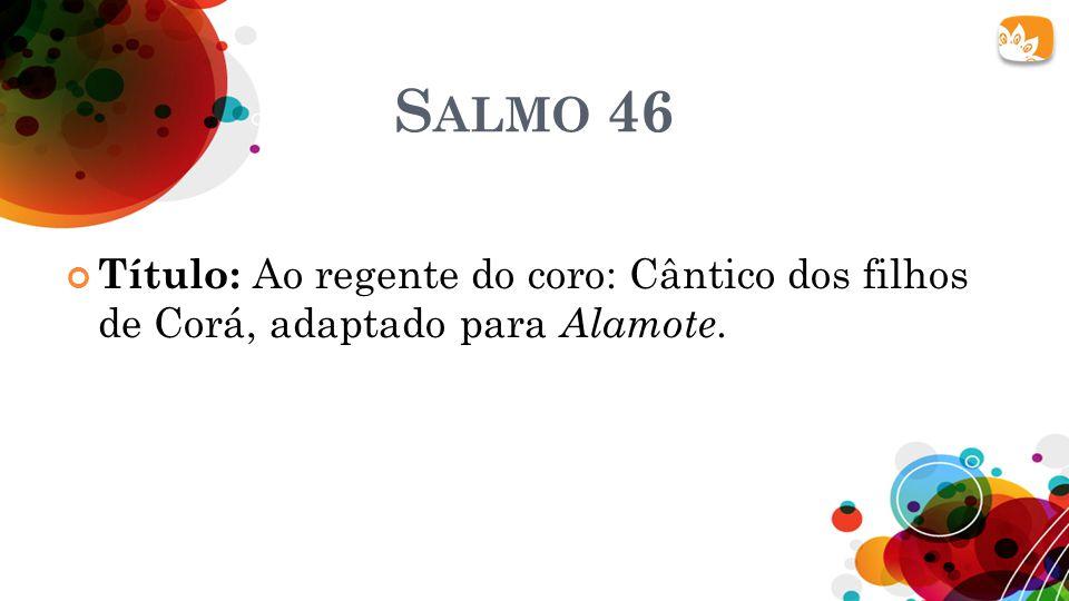 Salmo 46 Título: Ao regente do coro: Cântico dos filhos de Corá, adaptado para Alamote.