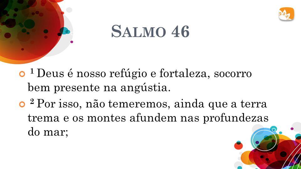 Salmo 46 1 Deus é nosso refúgio e fortaleza, socorro bem presente na angústia.