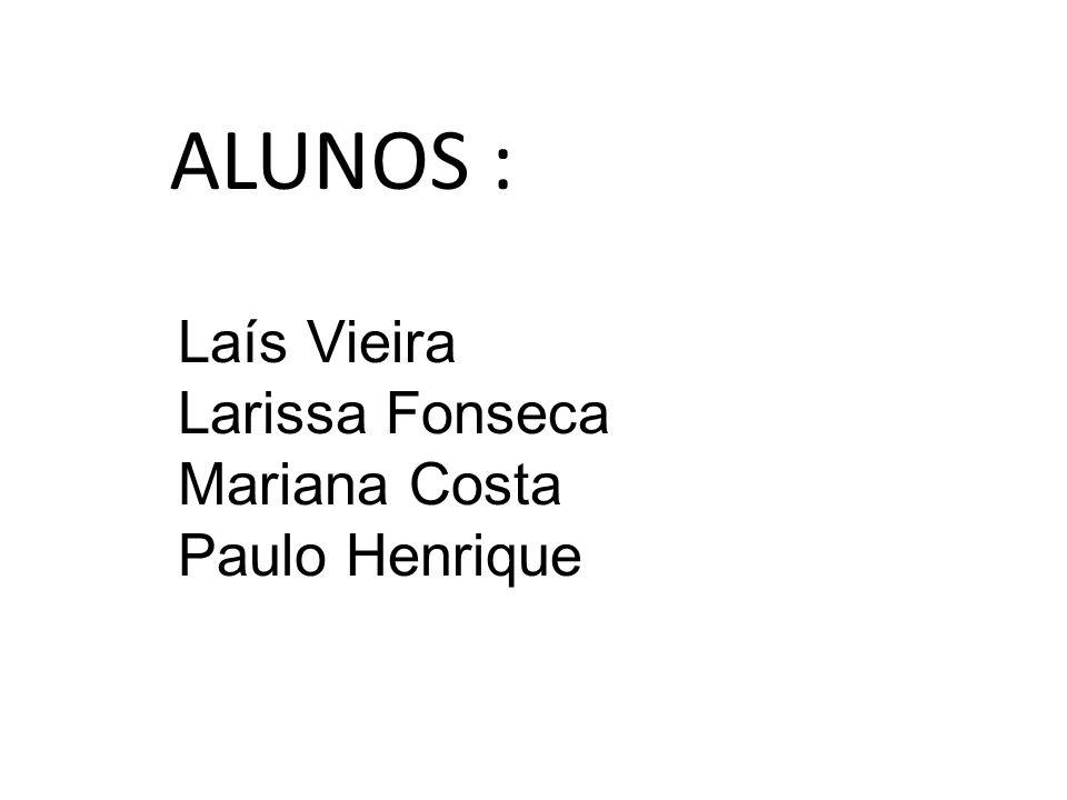 ALUNOS : Laís Vieira Larissa Fonseca Mariana Costa Paulo Henrique