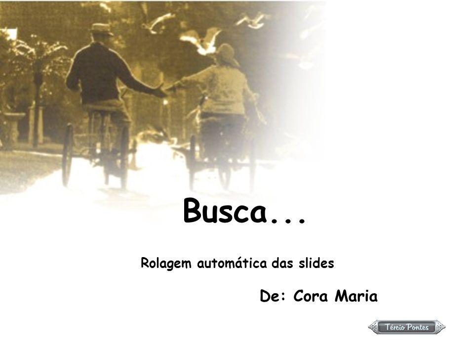 Busca... Rolagem automática das slides De: Cora Maria