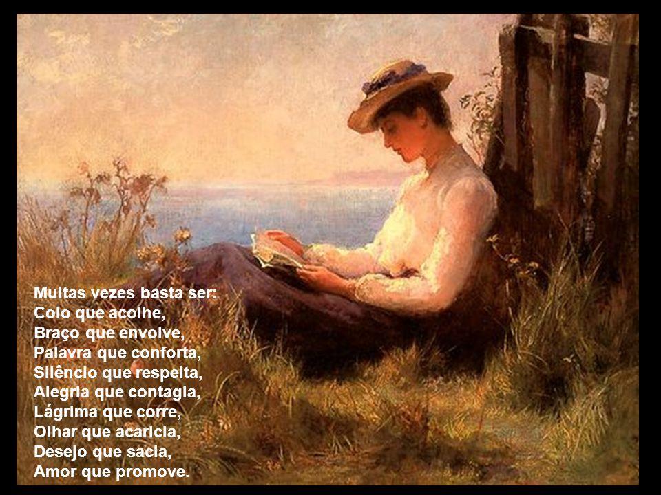 Muitas vezes basta ser: Colo que acolhe, Braço que envolve, Palavra que conforta, Silêncio que respeita, Alegria que contagia, Lágrima que corre, Olhar que acaricia, Desejo que sacia, Amor que promove.