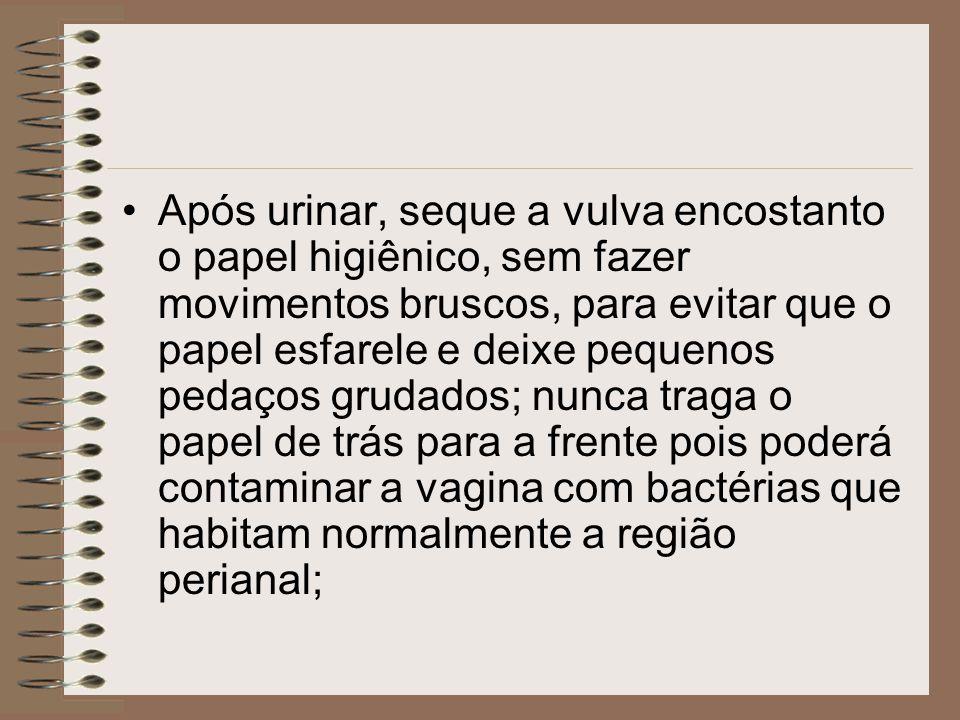Após urinar, seque a vulva encostanto o papel higiênico, sem fazer movimentos bruscos, para evitar que o papel esfarele e deixe pequenos pedaços grudados; nunca traga o papel de trás para a frente pois poderá contaminar a vagina com bactérias que habitam normalmente a região perianal;