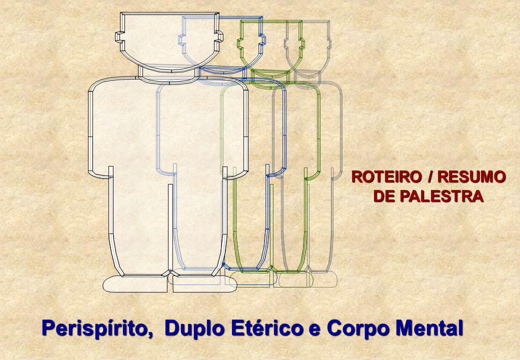 ROTEIRO / RESUMO DE PALESTRA Perispírito, Duplo Etérico e Corpo Mental