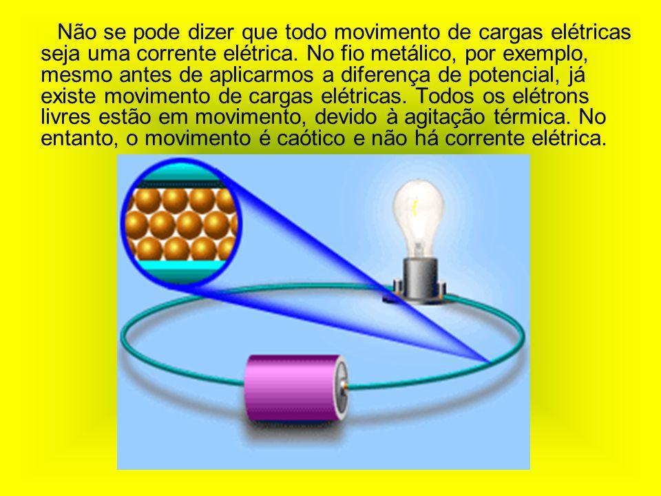 Não se pode dizer que todo movimento de cargas elétricas seja uma corrente elétrica.