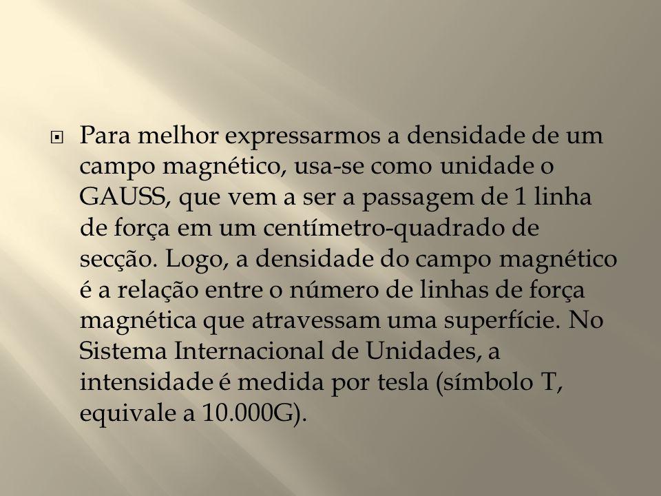 Para melhor expressarmos a densidade de um campo magnético, usa-se como unidade o GAUSS, que vem a ser a passagem de 1 linha de força em um centímetro-quadrado de secção.
