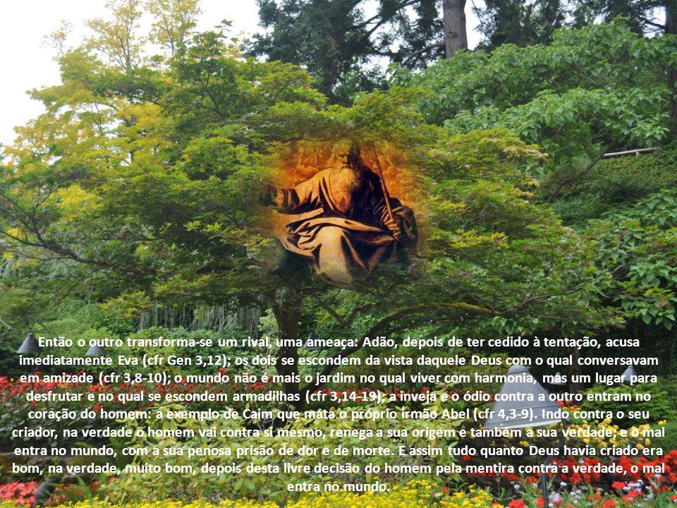 Então o outro transforma-se um rival, uma ameaça: Adão, depois de ter cedido à tentação, acusa imediatamente Eva (cfr Gen 3,12); os dois se escondem da vista daquele Deus com o qual conversavam em amizade (cfr 3,8-10); o mundo não é mais o jardim no qual viver com harmonia, mas um lugar para desfrutar e no qual se escondem armadilhas (cfr 3,14-19); a inveja e o ódio contra a outro entram no coração do homem: a exemplo de Caim que mata o próprio irmão Abel (cfr 4,3-9).