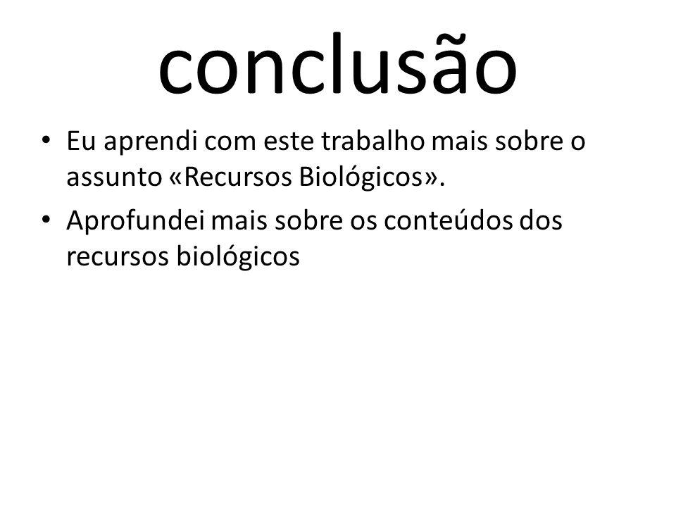 conclusão Eu aprendi com este trabalho mais sobre o assunto «Recursos Biológicos».