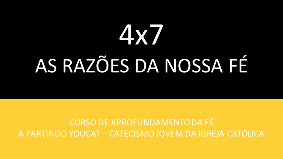 4x7 AS RAZÕES DA NOSSA FÉ CURSO DE APROFUNDAMENTO DA FÉ